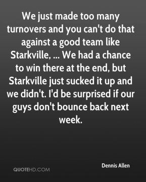 We just made too many turnovers and you can't do that against a good team like Starkville, ... We had a chance to win there at the end, but Starkville just sucked it up and we didn't. I'd be surprised if our guys don't bounce back next week.