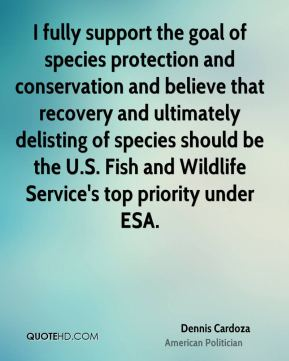 Dennis Cardoza - I fully support the goal of species protection and conservation and believe that recovery and ultimately delisting of species should be the U.S. Fish and Wildlife Service's top priority under ESA.