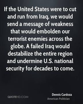 If the United States were to cut and run from Iraq, we would send a message of weakness that would embolden our terrorist enemies across the globe. A failed Iraq would destabilize the entire region and undermine U.S. national security for decades to come.