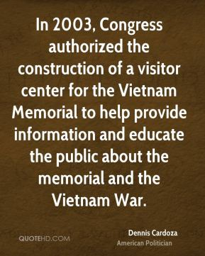 Dennis Cardoza - In 2003, Congress authorized the construction of a visitor center for the Vietnam Memorial to help provide information and educate the public about the memorial and the Vietnam War.