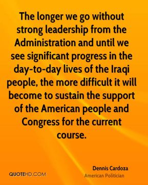 The longer we go without strong leadership from the Administration and until we see significant progress in the day-to-day lives of the Iraqi people, the more difficult it will become to sustain the support of the American people and Congress for the current course.