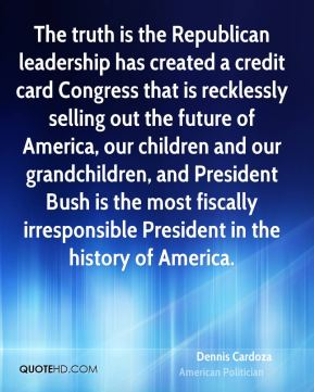 Dennis Cardoza - The truth is the Republican leadership has created a credit card Congress that is recklessly selling out the future of America, our children and our grandchildren, and President Bush is the most fiscally irresponsible President in the history of America.