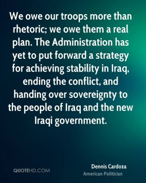 Dennis Cardoza - We owe our troops more than rhetoric; we owe them a real plan. The Administration has yet to put forward a strategy for achieving stability in Iraq, ending the conflict, and handing over sovereignty to the people of Iraq and the new Iraqi government.