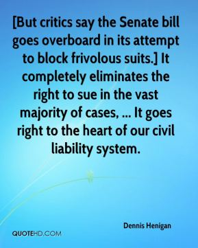 Dennis Henigan - [But critics say the Senate bill goes overboard in its attempt to block frivolous suits.] It completely eliminates the right to sue in the vast majority of cases, ... It goes right to the heart of our civil liability system.