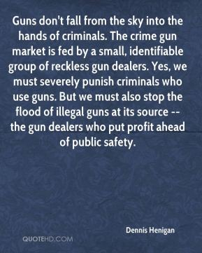 Dennis Henigan - Guns don't fall from the sky into the hands of criminals. The crime gun market is fed by a small, identifiable group of reckless gun dealers. Yes, we must severely punish criminals who use guns. But we must also stop the flood of illegal guns at its source -- the gun dealers who put profit ahead of public safety.
