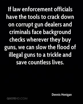 Dennis Henigan - If law enforcement officials have the tools to crack down on corrupt gun dealers and criminals face background checks wherever they buy guns, we can slow the flood of illegal guns to a trickle and save countless lives.