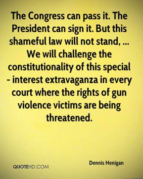 The Congress can pass it. The President can sign it. But this shameful law will not stand, ... We will challenge the constitutionality of this special- interest extravaganza in every court where the rights of gun violence victims are being threatened.