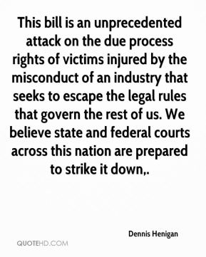 This bill is an unprecedented attack on the due process rights of victims injured by the misconduct of an industry that seeks to escape the legal rules that govern the rest of us. We believe state and federal courts across this nation are prepared to strike it down.