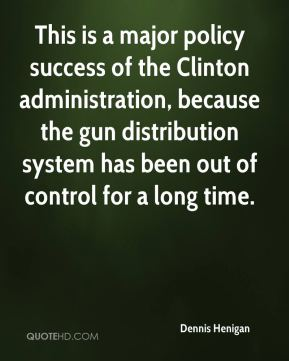 This is a major policy success of the Clinton administration, because the gun distribution system has been out of control for a long time.