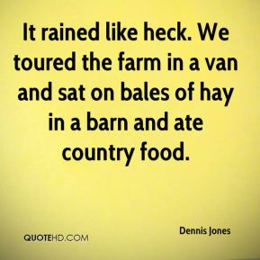Dennis Jones - It rained like heck. We toured the farm in a van and sat on bales of hay in a barn and ate country food.