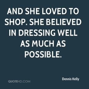 Dennis Kelly - And she loved to shop. She believed in dressing well as much as possible.