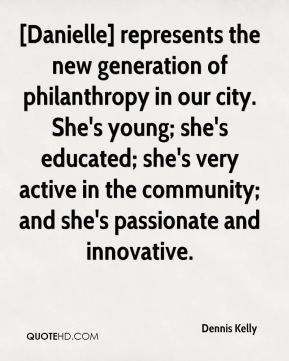 Dennis Kelly - [Danielle] represents the new generation of philanthropy in our city. She's young; she's educated; she's very active in the community; and she's passionate and innovative.