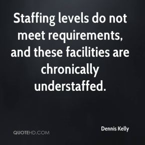 Dennis Kelly - Staffing levels do not meet requirements, and these facilities are chronically understaffed.