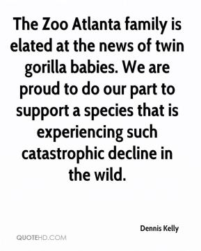 Dennis Kelly - The Zoo Atlanta family is elated at the news of twin gorilla babies. We are proud to do our part to support a species that is experiencing such catastrophic decline in the wild.