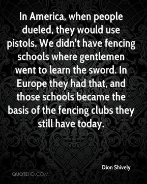 In America, when people dueled, they would use pistols. We didn't have fencing schools where gentlemen went to learn the sword. In Europe they had that, and those schools became the basis of the fencing clubs they still have today.