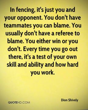In fencing, it's just you and your opponent. You don't have teammates you can blame. You usually don't have a referee to blame. You either win or you don't. Every time you go out there, it's a test of your own skill and ability and how hard you work.