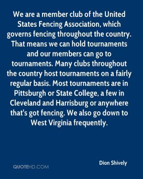 We are a member club of the United States Fencing Association, which governs fencing throughout the country. That means we can hold tournaments and our members can go to tournaments. Many clubs throughout the country host tournaments on a fairly regular basis. Most tournaments are in Pittsburgh or State College, a few in Cleveland and Harrisburg or anywhere that's got fencing. We also go down to West Virginia frequently.