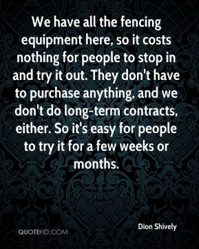 We have all the fencing equipment here, so it costs nothing for people to stop in and try it out. They don't have to purchase anything, and we don't do long-term contracts, either. So it's easy for people to try it for a few weeks or months.