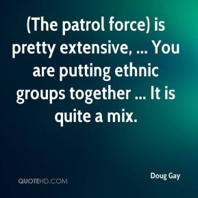 Doug Gay - (The patrol force) is pretty extensive, ... You are putting ethnic groups together ... It is quite a mix.