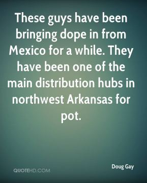 These guys have been bringing dope in from Mexico for a while. They have been one of the main distribution hubs in northwest Arkansas for pot.
