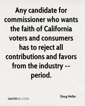 Any candidate for commissioner who wants the faith of California voters and consumers has to reject all contributions and favors from the industry -- period.