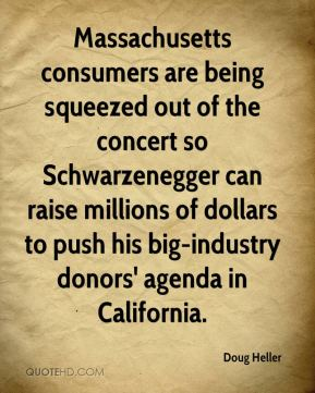Doug Heller - Massachusetts consumers are being squeezed out of the concert so Schwarzenegger can raise millions of dollars to push his big-industry donors' agenda in California.