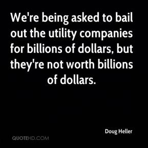 Doug Heller - We're being asked to bail out the utility companies for billions of dollars, but they're not worth billions of dollars.