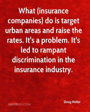 What (insurance companies) do is target urban areas and raise the rates. It's a problem. It's led to rampant discrimination in the insurance industry.