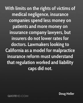 Doug Heller - With limits on the rights of victims of medical negligence, insurance companies spend less money on patients and more money on insurance company lawyers, but insurers do not lower rates for doctors. Lawmakers looking to California as a model for malpractice insurance reform must understand that regulation worked and liability caps did not.