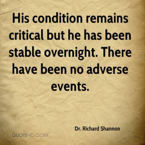 Dr. Richard Shannon - His condition remains critical but he has been stable overnight. There have been no adverse events.