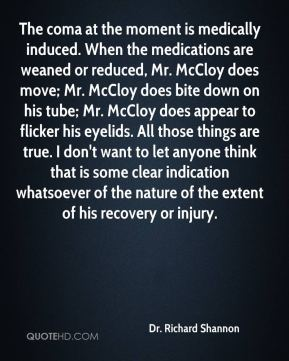 Dr. Richard Shannon - The coma at the moment is medically induced. When the medications are weaned or reduced, Mr. McCloy does move; Mr. McCloy does bite down on his tube; Mr. McCloy does appear to flicker his eyelids. All those things are true. I don't want to let anyone think that is some clear indication whatsoever of the nature of the extent of his recovery or injury.