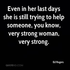 Even in her last days she is still trying to help someone, you know, very strong woman, very strong.