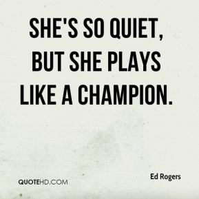 Ed Rogers - She's so quiet, but she plays like a champion.