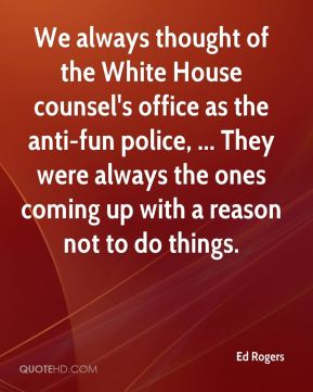 Ed Rogers - We always thought of the White House counsel's office as the anti-fun police, ... They were always the ones coming up with a reason not to do things.