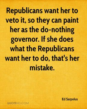 Ed Sarpolus - Republicans want her to veto it, so they can paint her as the do-nothing governor. If she does what the Republicans want her to do, that's her mistake.