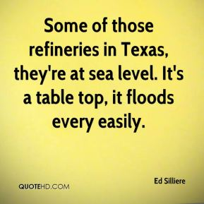 Ed Silliere - Some of those refineries in Texas, they're at sea level. It's a table top, it floods every easily.