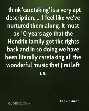 I think 'caretaking' is a very apt description, ... I feel like we've nurtured them along. It must be 10 years ago that the Hendrix family got the rights back and in so doing we have been literally caretaking all the wonderful music that Jimi left us.