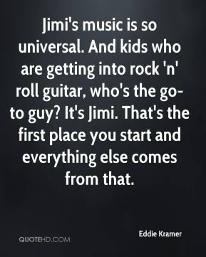 Jimi's music is so universal. And kids who are getting into rock 'n' roll guitar, who's the go-to guy? It's Jimi. That's the first place you start and everything else comes from that.