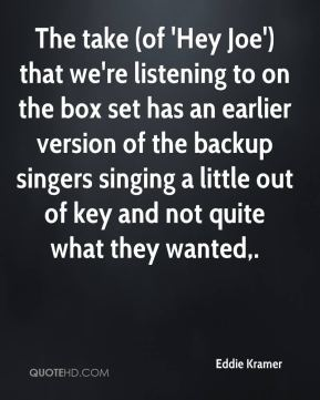 The take (of 'Hey Joe') that we're listening to on the box set has an earlier version of the backup singers singing a little out of key and not quite what they wanted.