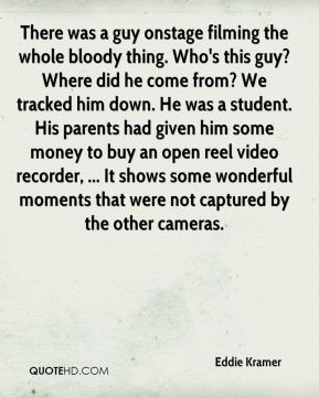 There was a guy onstage filming the whole bloody thing. Who's this guy? Where did he come from? We tracked him down. He was a student. His parents had given him some money to buy an open reel video recorder, ... It shows some wonderful moments that were not captured by the other cameras.