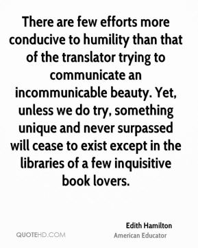 Edith Hamilton - There are few efforts more conducive to humility than that of the translator trying to communicate an incommunicable beauty. Yet, unless we do try, something unique and never surpassed will cease to exist except in the libraries of a few inquisitive book lovers.