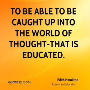 Edith Hamilton - To be able to be caught up into the world of thought-that is educated.