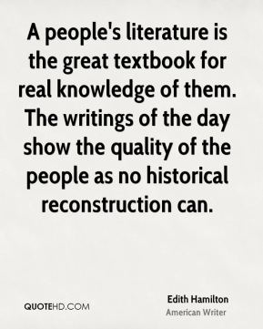 Edith Hamilton - A people's literature is the great textbook for real knowledge of them. The writings of the day show the quality of the people as no historical reconstruction can.