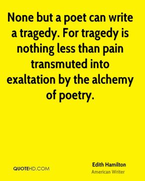 None but a poet can write a tragedy. For tragedy is nothing less than pain transmuted into exaltation by the alchemy of poetry.