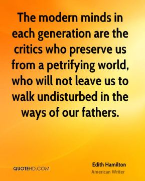 Edith Hamilton - The modern minds in each generation are the critics who preserve us from a petrifying world, who will not leave us to walk undisturbed in the ways of our fathers.