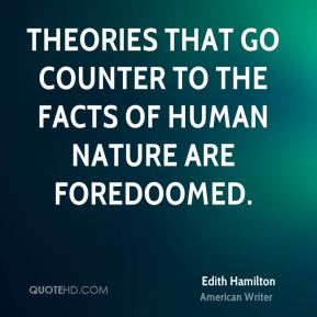 Edith Hamilton - Theories that go counter to the facts of human nature are foredoomed.