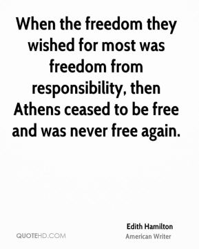 Edith Hamilton - When the freedom they wished for most was freedom from responsibility, then Athens ceased to be free and was never free again.