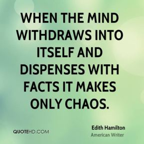 Edith Hamilton - When the mind withdraws into itself and dispenses with facts it makes only chaos.