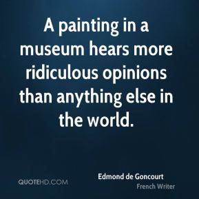 Edmond de Goncourt - A painting in a museum hears more ridiculous opinions than anything else in the world.