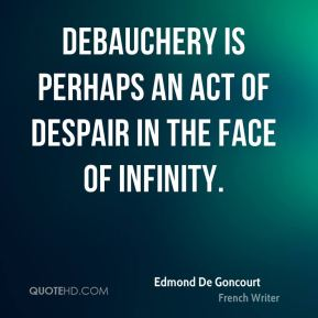 Debauchery is perhaps an act of despair in the face of infinity.